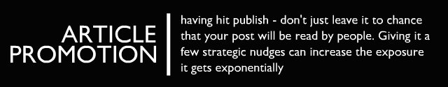 Promotion - having hit publish - don't just leave it to chance that your post will be read by people. Giving it a few strategic 'nudges' can increase the exposure it gets exponentially.