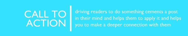 Call to Action - driving readers to do something cements a post in their mind and helps them to apply it and helps you to make a deeper connection with them.