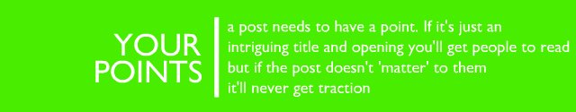 Your points - a post needs to have a point. If it's just an intriguing title and opening you'll get people to read - but if the post doesn't 'matter' to them it'll never get traction