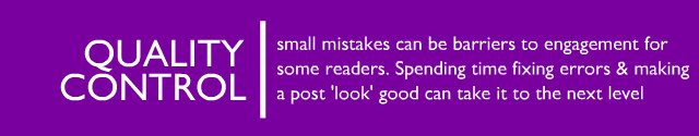 Quality Control and Polishing - small mistakes can be barriers to engagement for some readers. Spending time fixing errors and making a post 'look' good can take it to the next level.
