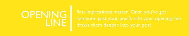 The Opening Line - first impressions matter. Once you've got someone past your post's title your opening line draws them deeper into your post.