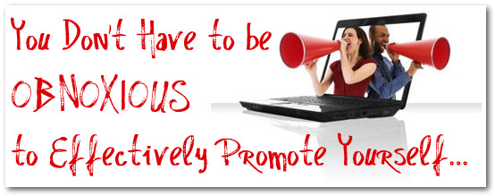 You Dont Have to be Obnoxious to Effectively Promote Yourself