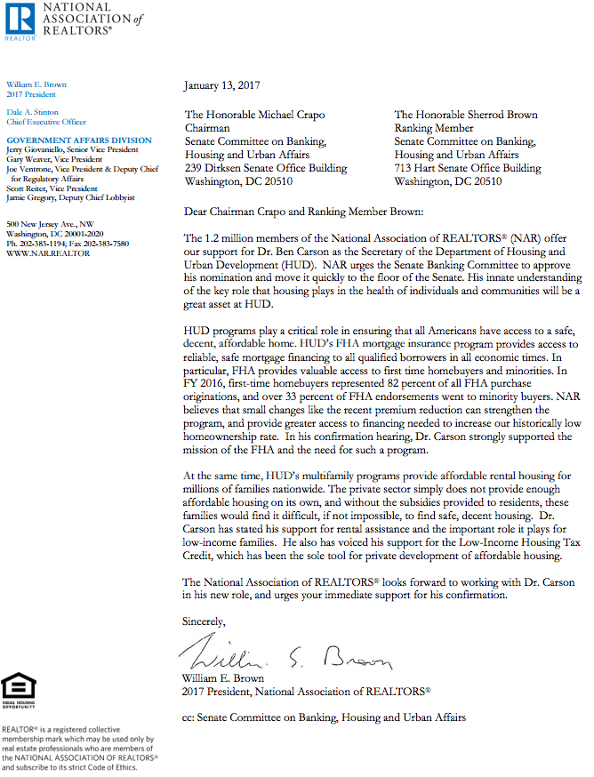 Dear Chairman Crapo and Ranking Member Brown: The 1.2 million members of the National Association of REALTORS® (NAR) offer our support for Dr. Ben Carson as the Secretary of the Department of Housing and Urban Development (HUD). NAR urges the Senate Banking Committee to approve his nomination and move it quickly to the floor of the Senate. His innate understanding of the key role that housing plays in the health of individuals and communities will be a great asset at HUD. HUD programs play a critical role in ensuring that all Americans have access to a safe, decent, affordable home. HUD's FHA mortgage insurance program provides access to reliable, safe mortgage financing to all qualified borrowers in all economic times. In particular, FHA provides valuable access to first time homebuyers and minorities. In FY 2016, first-time homebuyers represented 82 percent of all FHA purchase originations, and over 33 percent of FHA endorsements went to minority buyers. NAR believes that small changes like the recent premium reduction can strengthen the program, and provide greater access to financing needed to increase our historically low homeownership rate. In his confirmation hearing, Dr. Carson strongly supported the mission of the FHA and the need for such a program. At the same time, HUD's multifamily programs provide affordable rental housing for millions of families nationwide. The private sector simply does not provide enough affordable housing on its own, and without the subsidies provided to residents, these families would find it difficult, if not impossible, to find safe, decent housing. Dr. Carson has stated his support for rental assistance and the important role it plays for low-income families. He also has voiced his support for the Low-Income Housing Tax Credit, which has been the sole tool for private development of affordable housing. The National Association of REALTORS® looks forward to working with Dr. Carson in his new role, and urges your immediate support for his confirmation. Sincerely, William E. Brown 2017 President, National Association of REALTORS®